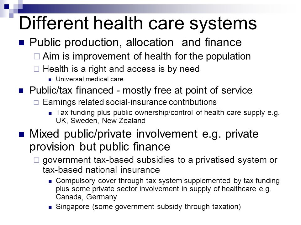 Different health care systems Public production, allocation and finance Aim is improvement of health for the population Health is a right and access is by need Universal medical care Public/tax financed - mostly free at point of service Earnings related social-insurance contributions Tax funding plus public ownership/control of health care supply e.g.