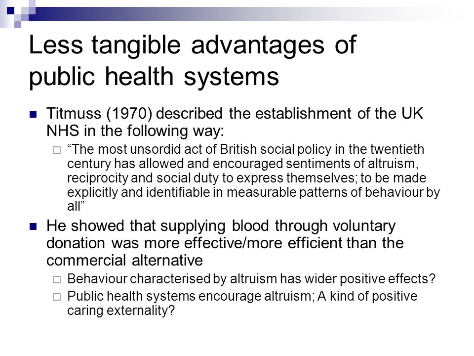 Less tangible advantages of public health systems Titmuss (1970) described the establishment of the UK NHS in the following way: The most unsordid act of British social policy in the twentieth century has allowed and encouraged sentiments of altruism, reciprocity and social duty to express themselves; to be made explicitly and identifiable in measurable patterns of behaviour by all He showed that supplying blood through voluntary donation was more effective/more efficient than the commercial alternative Behaviour characterised by altruism has wider positive effects.