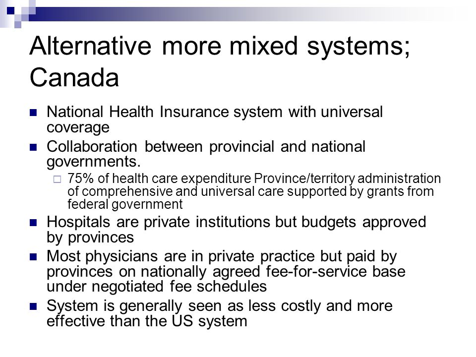 Alternative more mixed systems; Canada National Health Insurance system with universal coverage Collaboration between provincial and national governments.