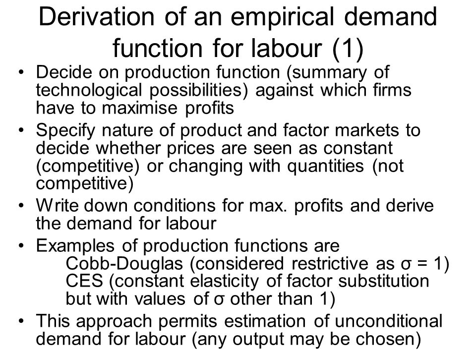 Derivation of an empirical demand function for labour (2) Alternative approach avoids choice of specific production function and specifies directly a cost function Cost function has to have properties considered reasonable for case of cost minimisation in choice of inputs for a given output Examples given in Cahuc and Zylberberg are Leontief & Translog functions These cost functions permit the elasticity of substitution to vary with wages and with share of input in total costs The cost function approach permits estimation of the conditional demand for labour, given a known level of desired output