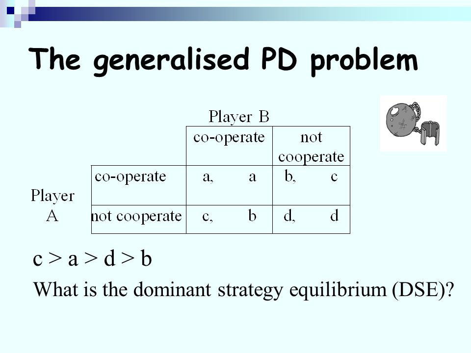 The generalised PD problem c > a > d > b What is the dominant strategy equilibrium (DSE)