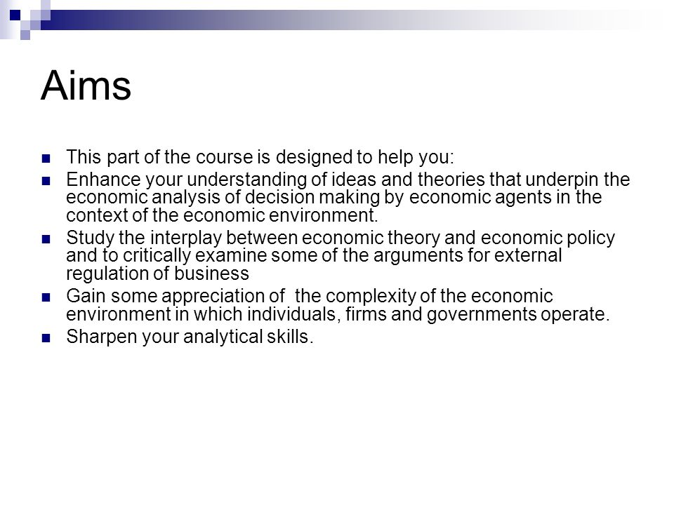Aims This part of the course is designed to help you: Enhance your understanding of ideas and theories that underpin the economic analysis of decision