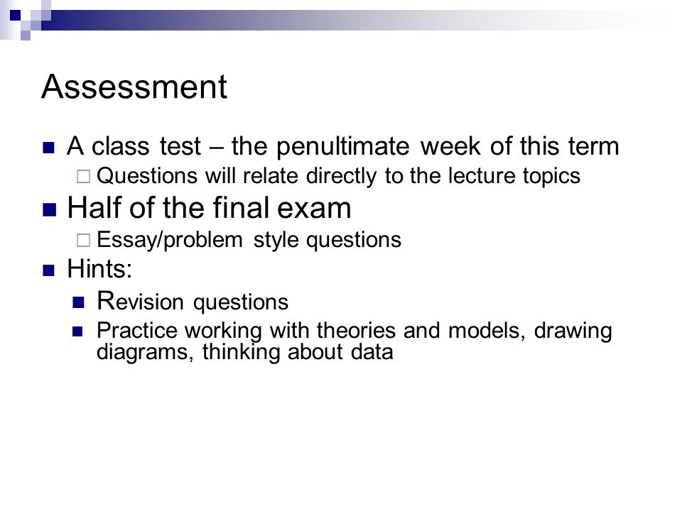 Assessment A class test – the penultimate week of this term Questions will relate directly to the lecture topics Half of the final exam Essay/problem style questions Hints: R evision questions Practice working with theories and models, drawing diagrams, thinking about data