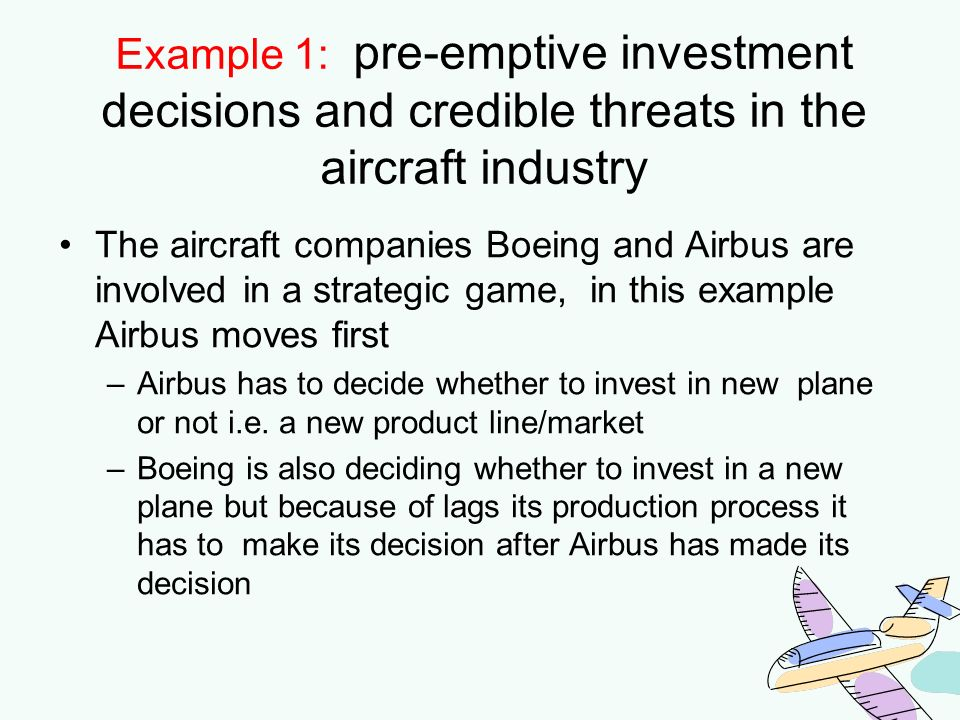Example 1: pre-emptive investment decisions and credible threats in the aircraft industry The aircraft companies Boeing and Airbus are involved in a s