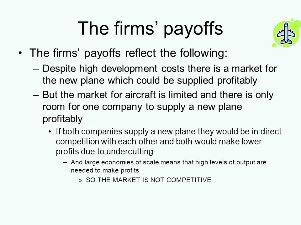 The firms payoffs The firms payoffs reflect the following: –Despite high development costs there is a market for the new plane which could be supplied