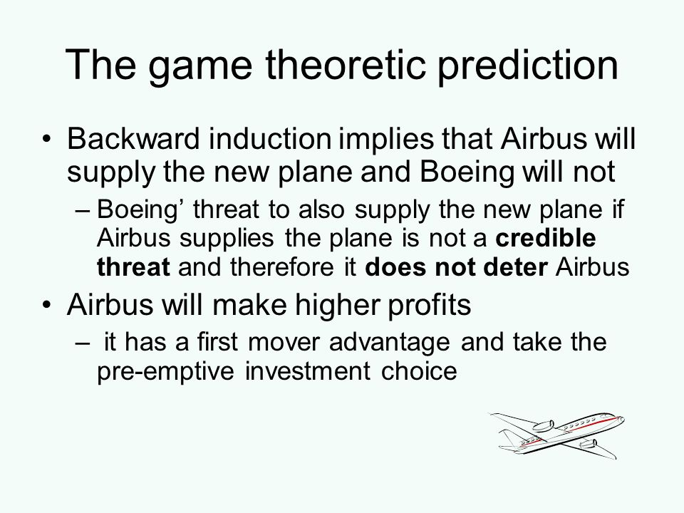 The game theoretic prediction Backward induction implies that Airbus will supply the new plane and Boeing will not –Boeing threat to also supply the n
