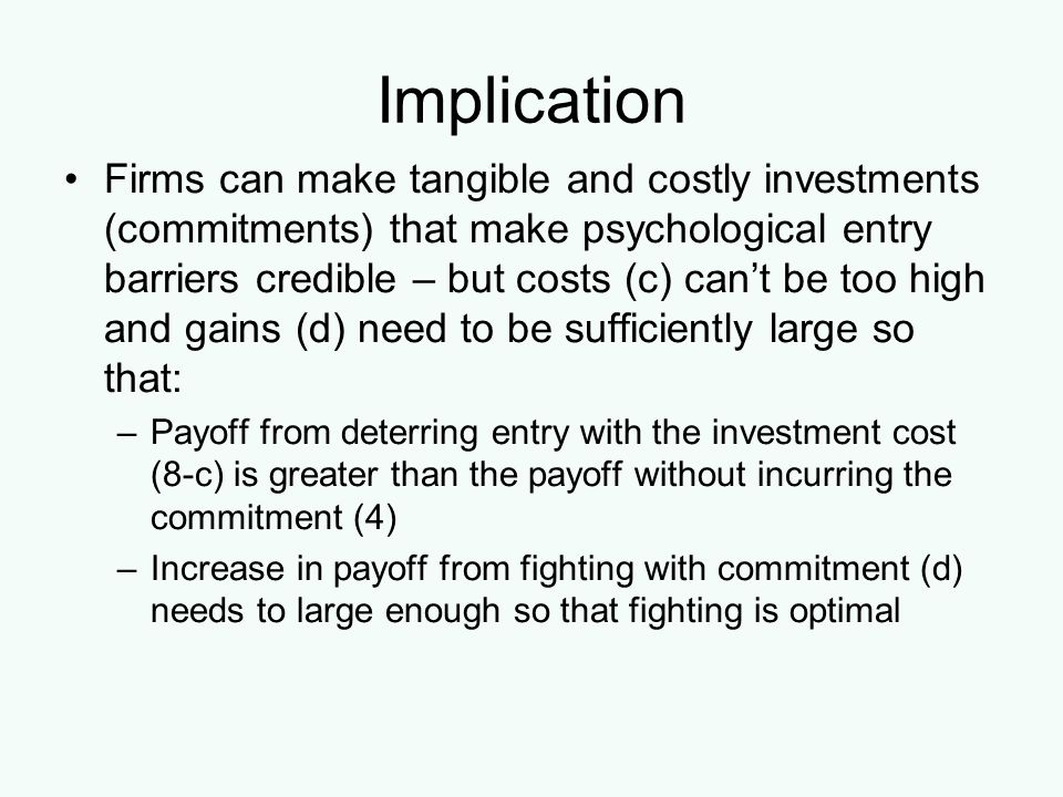 Implication Firms can make tangible and costly investments (commitments) that make psychological entry barriers credible – but costs (c) cant be too h