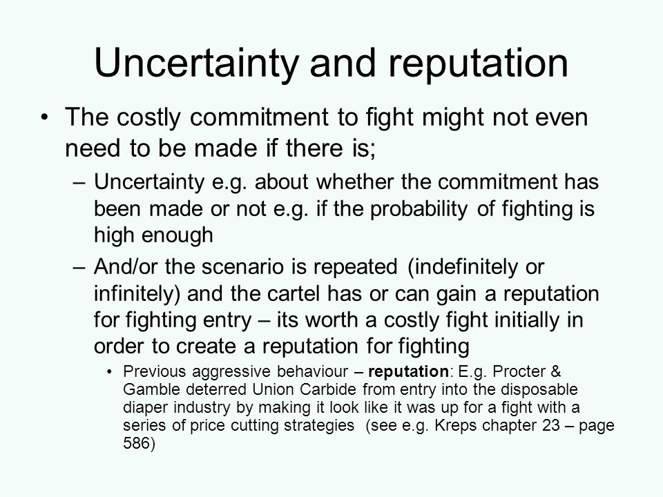 Uncertainty and reputation The costly commitment to fight might not even need to be made if there is; –Uncertainty e.g. about whether the commitment h