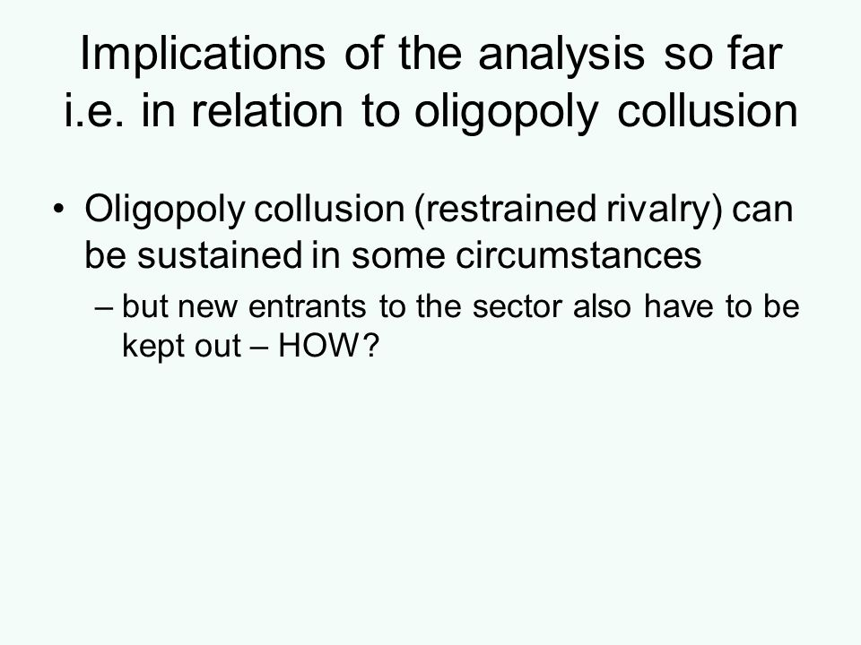 Implications of the analysis so far i.e. in relation to oligopoly collusion Oligopoly collusion (restrained rivalry) can be sustained in some circumst