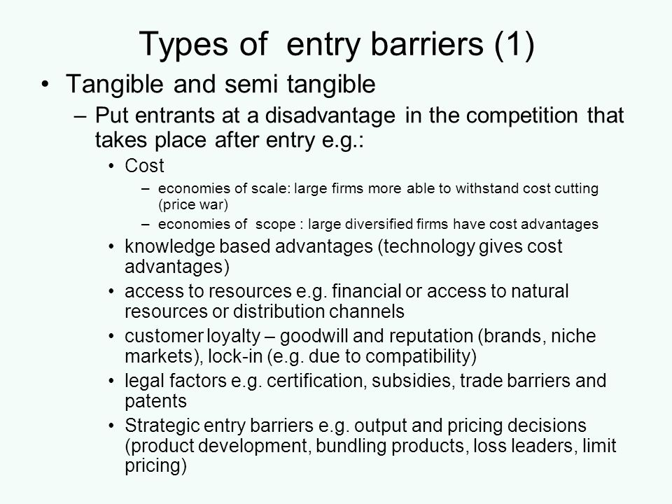 Types of entry barriers (1) Tangible and semi tangible –Put entrants at a disadvantage in the competition that takes place after entry e.g.: Cost –eco