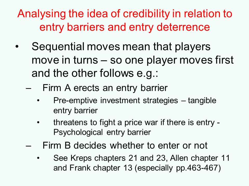 Analysing the idea of credibility in relation to entry barriers and entry deterrence Sequential moves mean that players move in turns – so one player