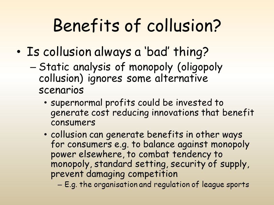 Benefits of collusion? Is collusion always a bad thing? – Static analysis of monopoly (oligopoly collusion) ignores some alternative scenarios superno