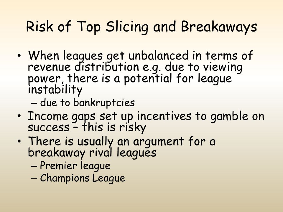 Risk of Top Slicing and Breakaways When leagues get unbalanced in terms of revenue distribution e.g. due to viewing power, there is a potential for le