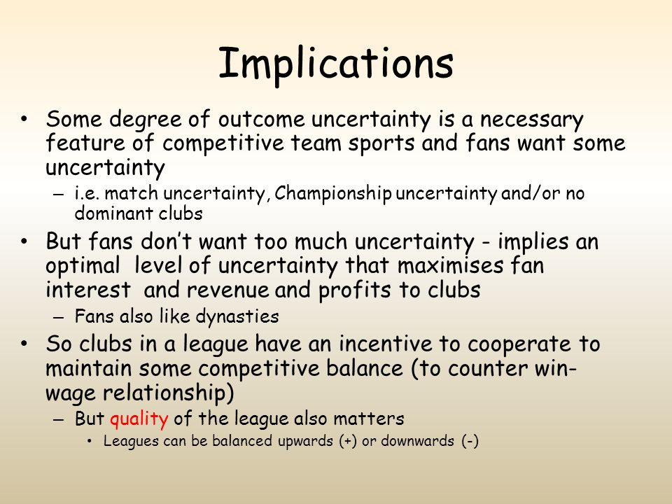 Implications Some degree of outcome uncertainty is a necessary feature of competitive team sports and fans want some uncertainty – i.e. match uncertai