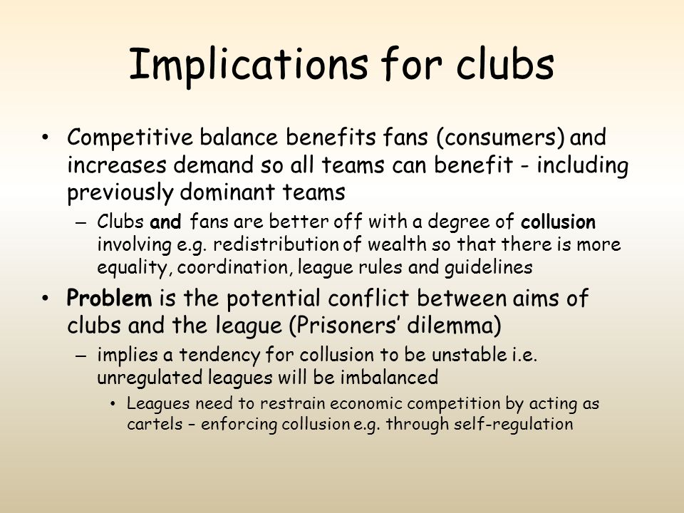 Implications for clubs Competitive balance benefits fans (consumers) and increases demand so all teams can benefit - including previously dominant tea