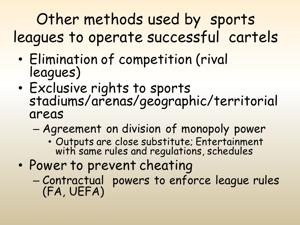 Other methods used by sports leagues to operate successful cartels Elimination of competition (rival leagues) Exclusive rights to sports stadiums/aren