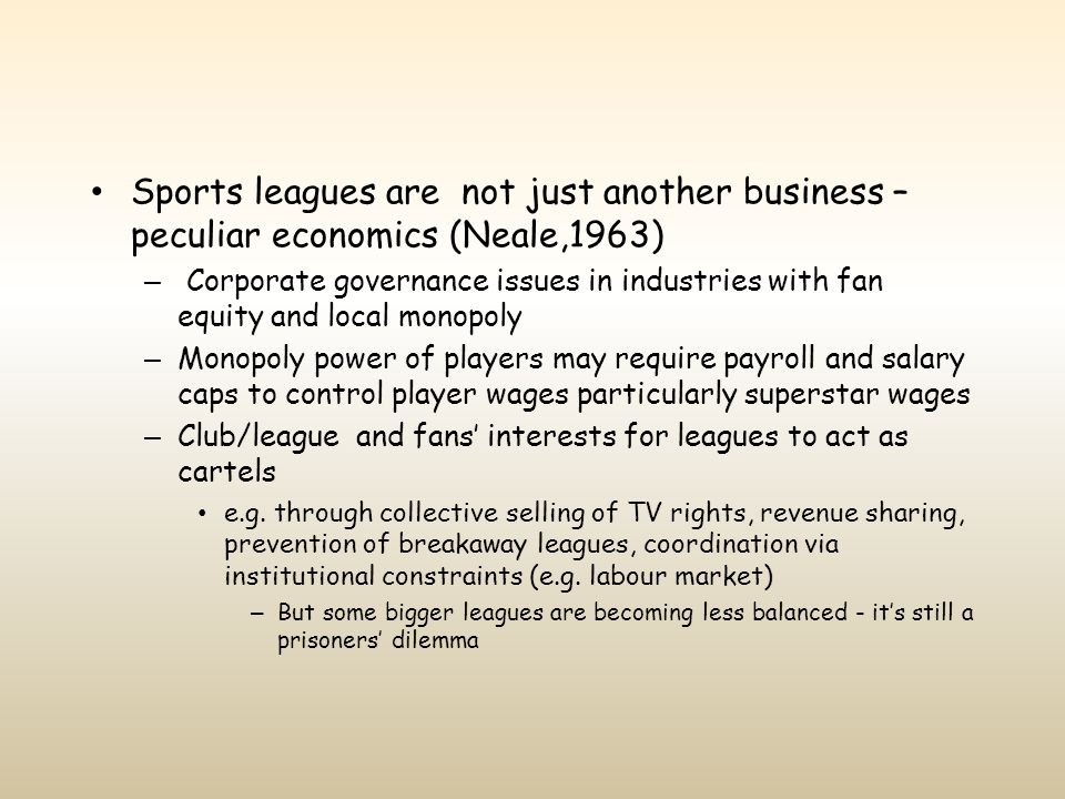 Sports leagues are not just another business – peculiar economics (Neale,1963) – Corporate governance issues in industries with fan equity and local m