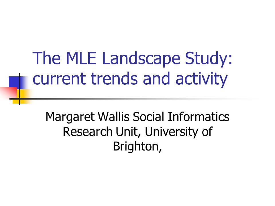 The MLE Landscape Study: current trends and activity Margaret Wallis Social Informatics Research Unit, University of Brighton,