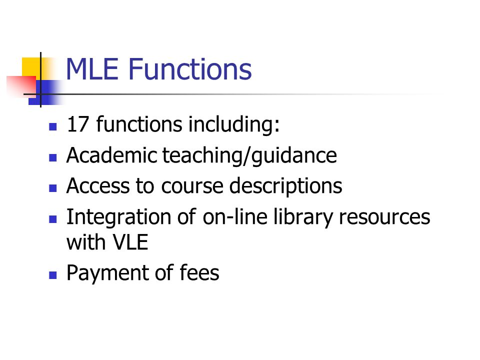 MLE Functions 17 functions including: Academic teaching/guidance Access to course descriptions Integration of on-line library resources with VLE Payment of fees