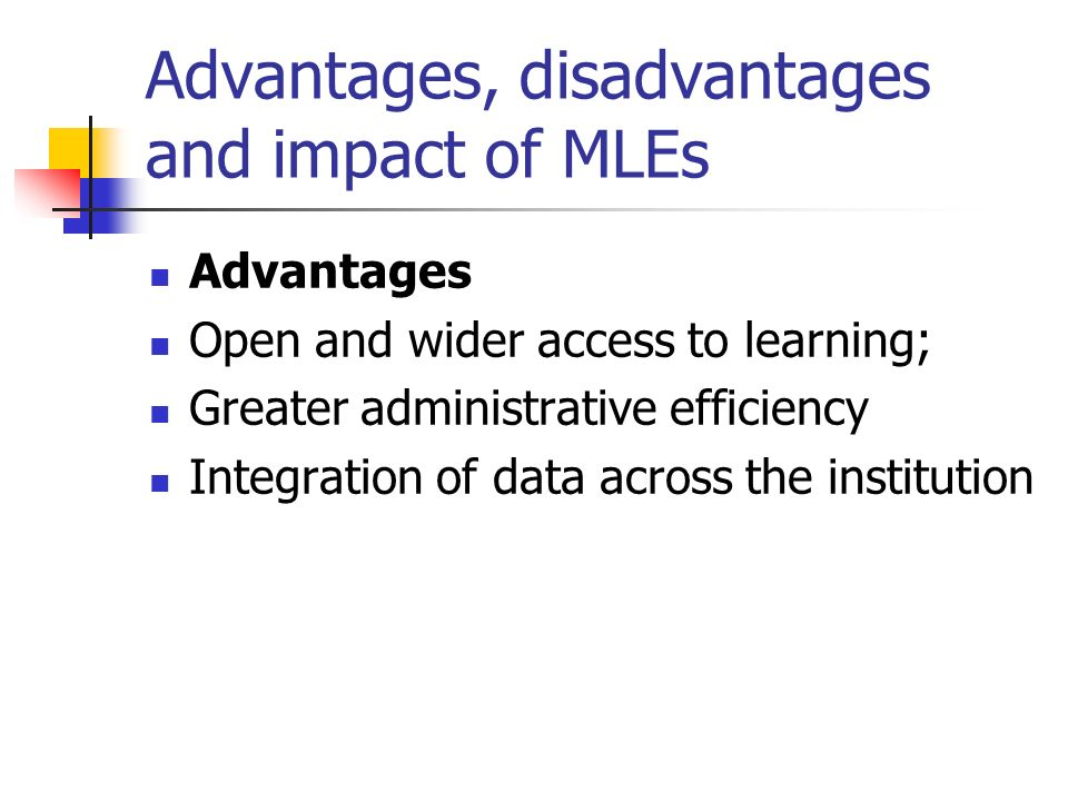 Advantages, disadvantages and impact of MLEs Advantages Open and wider access to learning; Greater administrative efficiency Integration of data across the institution