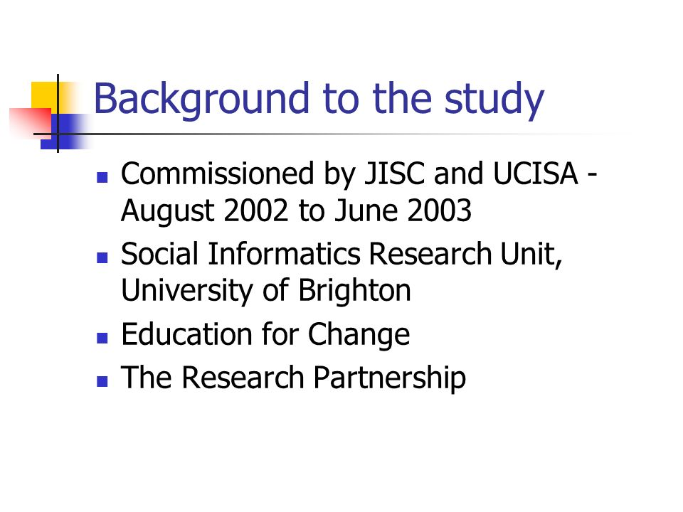 Background to the study Commissioned by JISC and UCISA - August 2002 to June 2003 Social Informatics Research Unit, University of Brighton Education for Change The Research Partnership