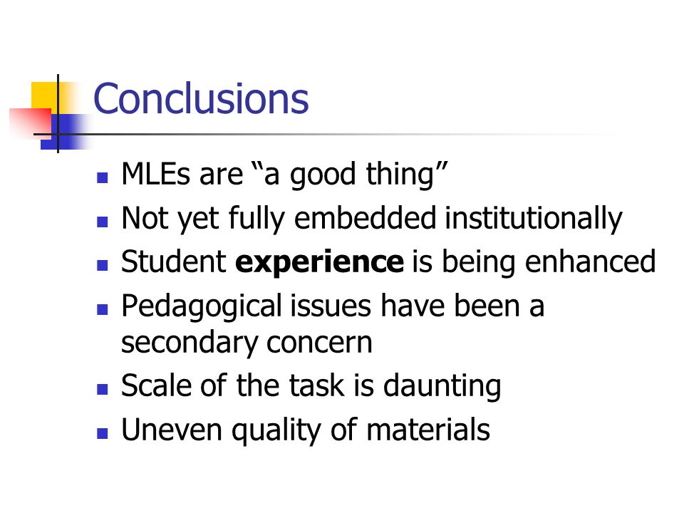 Conclusions MLEs are a good thing Not yet fully embedded institutionally Student experience is being enhanced Pedagogical issues have been a secondary concern Scale of the task is daunting Uneven quality of materials