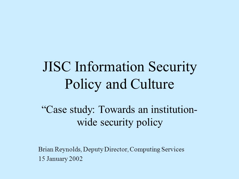 JISC Information Security Policy and Culture Case study: Towards an institution- wide security policy Brian Reynolds, Deputy Director, Computing Services 15 January 2002