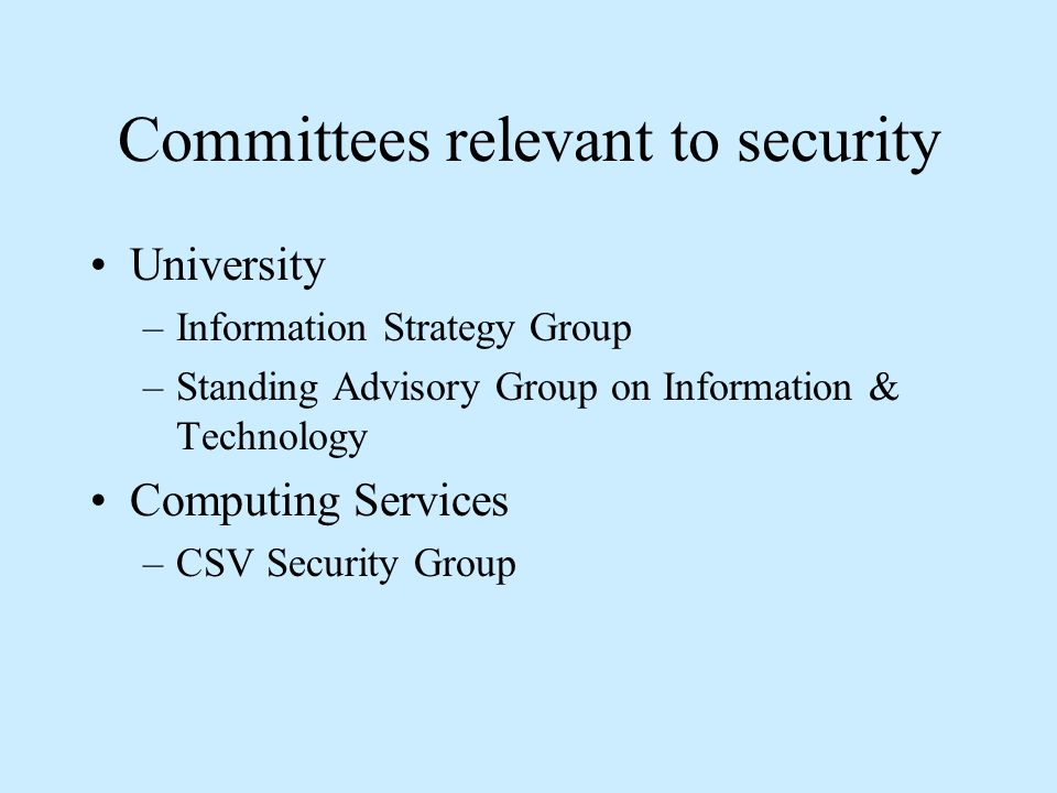 Committees relevant to security University –Information Strategy Group –Standing Advisory Group on Information & Technology Computing Services –CSV Se
