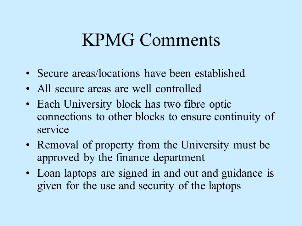 KPMG Comments Secure areas/locations have been established All secure areas are well controlled Each University block has two fibre optic connections to other blocks to ensure continuity of service Removal of property from the University must be approved by the finance department Loan laptops are signed in and out and guidance is given for the use and security of the laptops