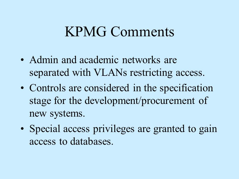 KPMG Comments Admin and academic networks are separated with VLANs restricting access. Controls are considered in the specification stage for the deve