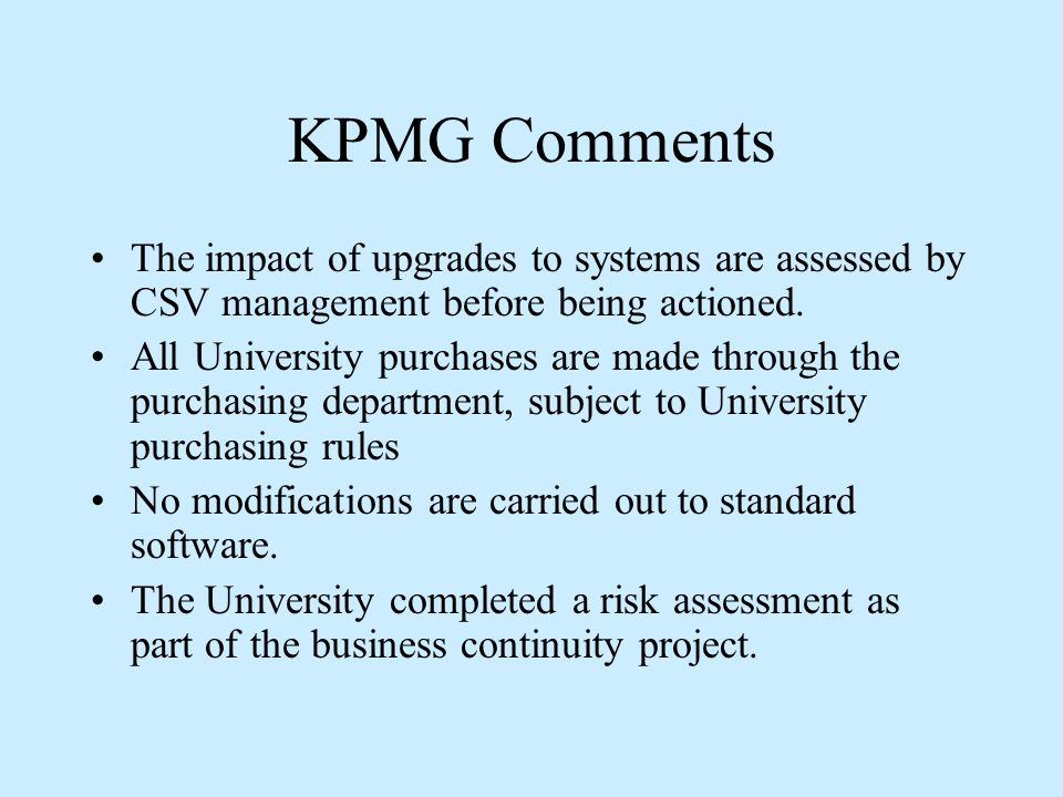 KPMG Comments The impact of upgrades to systems are assessed by CSV management before being actioned.