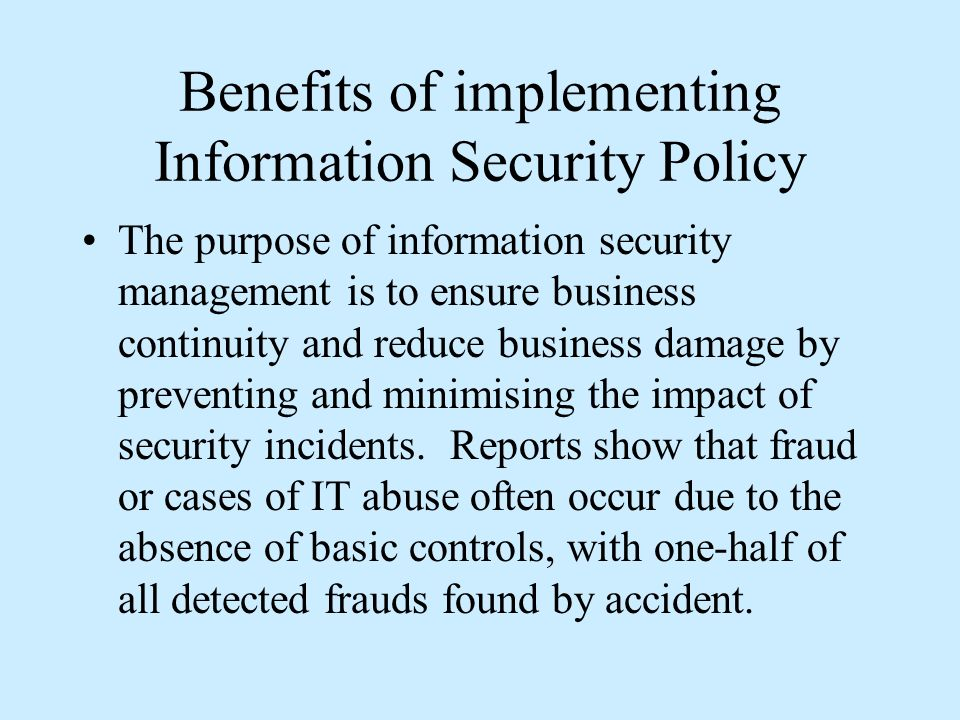 Benefits of implementing Information Security Policy The purpose of information security management is to ensure business continuity and reduce business damage by preventing and minimising the impact of security incidents.