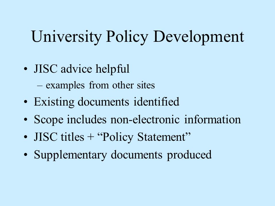 University Policy Development JISC advice helpful –examples from other sites Existing documents identified Scope includes non-electronic information J
