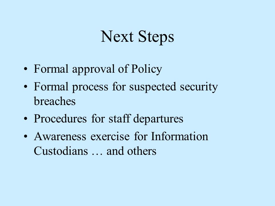 Next Steps Formal approval of Policy Formal process for suspected security breaches Procedures for staff departures Awareness exercise for Information Custodians … and others