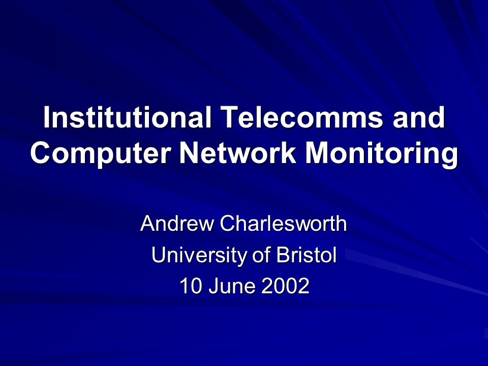 Institutional Telecomms and Computer Network Monitoring Andrew Charlesworth University of Bristol 10 June 2002