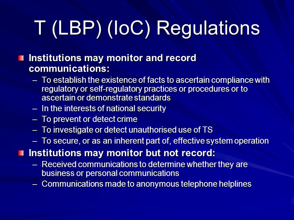 T (LBP) (IoC) Regulations Institutions may monitor and record communications: –To establish the existence of facts to ascertain compliance with regulatory or self-regulatory practices or procedures or to ascertain or demonstrate standards –In the interests of national security –To prevent or detect crime –To investigate or detect unauthorised use of TS –To secure, or as an inherent part of, effective system operation Institutions may monitor but not record: –Received communications to determine whether they are business or personal communications –Communications made to anonymous telephone helplines