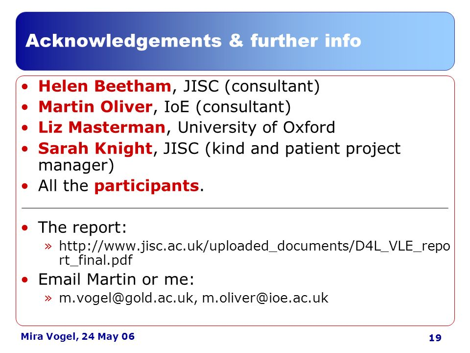 19 Mira Vogel, 24 May 06 Acknowledgements & further info Helen Beetham, JISC (consultant) Martin Oliver, IoE (consultant) Liz Masterman, University of Oxford Sarah Knight, JISC (kind and patient project manager) All the participants.