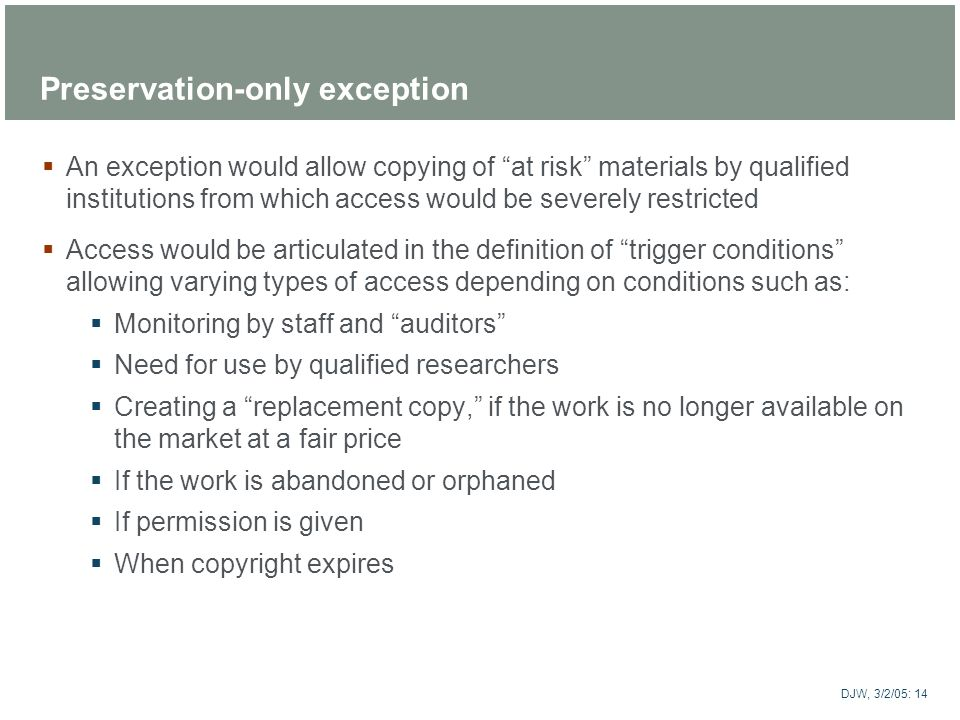 ARTstor DJW, 3/2/05: 14 Preservation-only exception An exception would allow copying of at risk materials by qualified institutions from which access