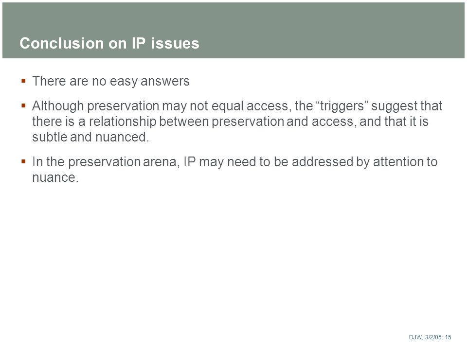 ARTstor DJW, 3/2/05: 15 Conclusion on IP issues There are no easy answers Although preservation may not equal access, the triggers suggest that there