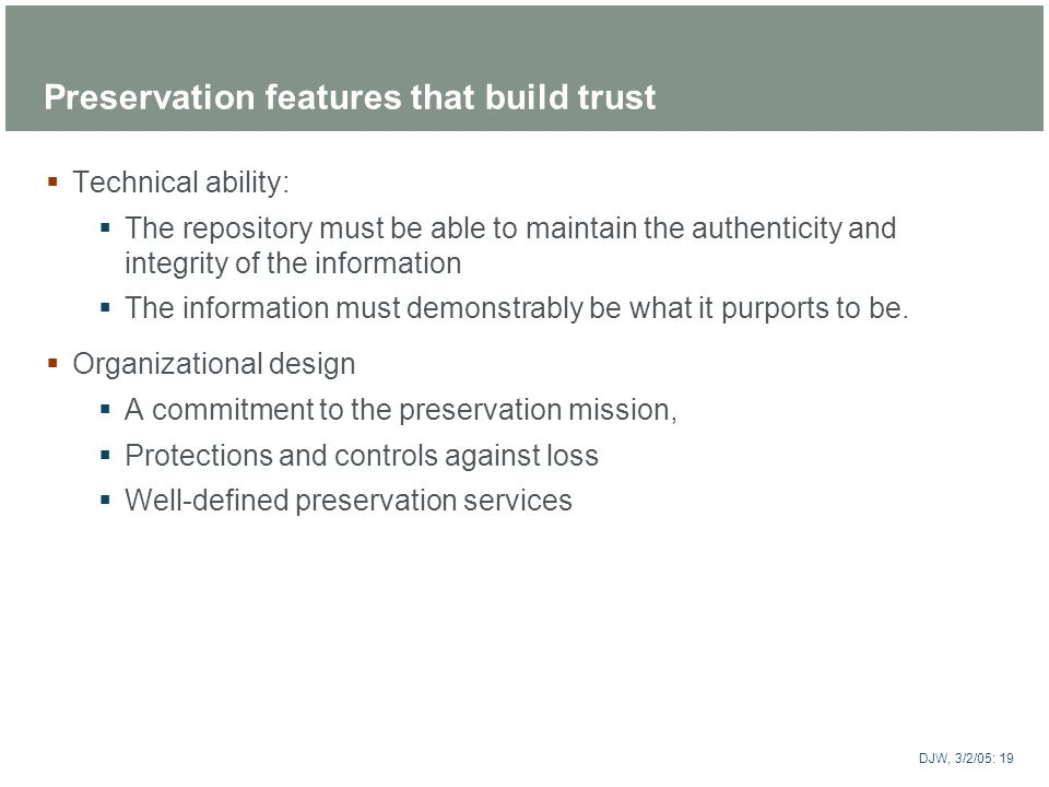 ARTstor DJW, 3/2/05: 19 Preservation features that build trust Technical ability: The repository must be able to maintain the authenticity and integri