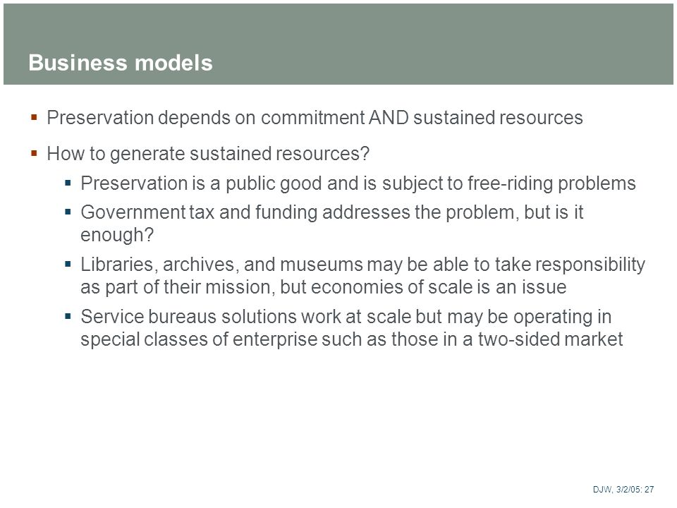 ARTstor DJW, 3/2/05: 27 Business models Preservation depends on commitment AND sustained resources How to generate sustained resources? Preservation i