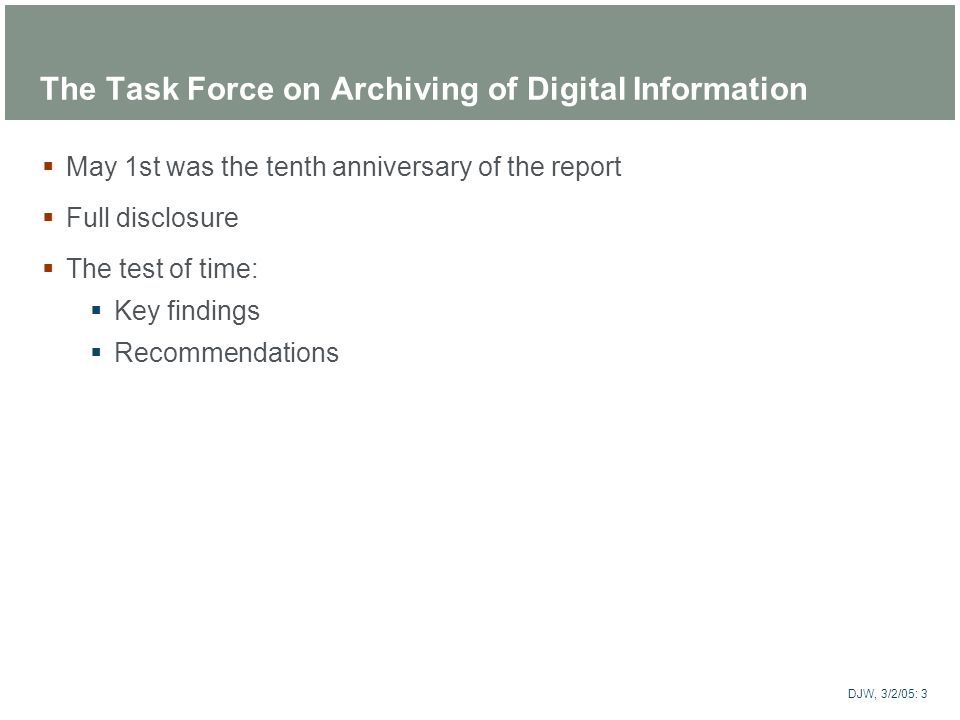 ARTstor DJW, 3/2/05: 3 The Task Force on Archiving of Digital Information May 1st was the tenth anniversary of the report Full disclosure The test of