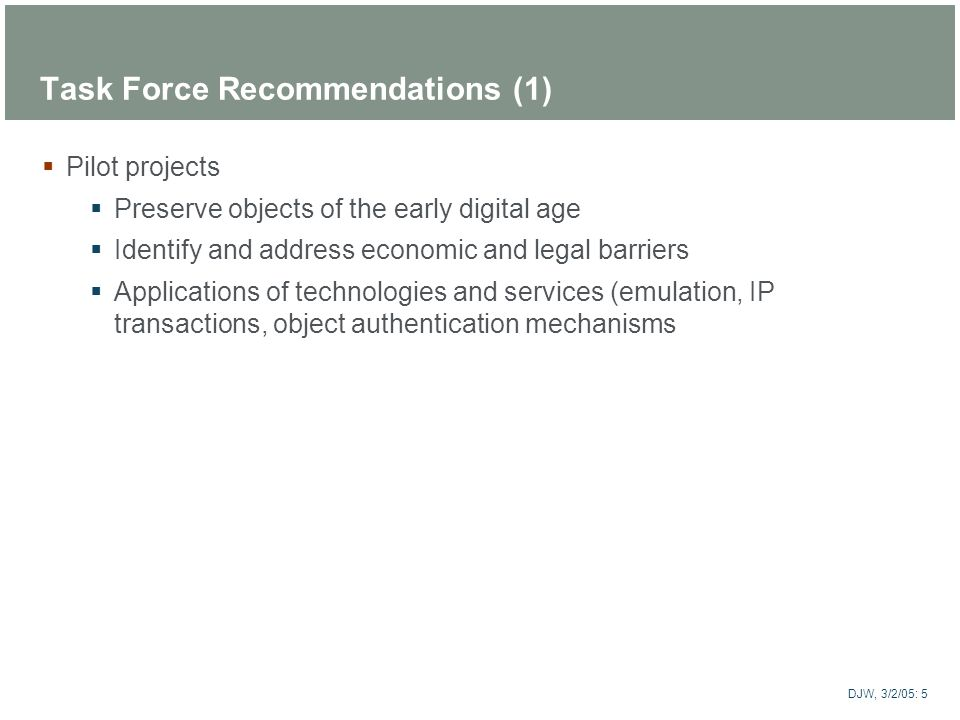 ARTstor DJW, 3/2/05: 5 Task Force Recommendations (1) Pilot projects Preserve objects of the early digital age Identify and address economic and legal
