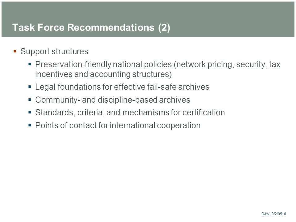 ARTstor DJW, 3/2/05: 6 Task Force Recommendations (2) Support structures Preservation-friendly national policies (network pricing, security, tax incen