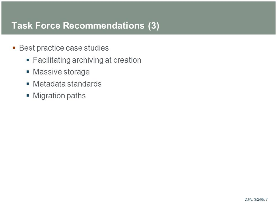 ARTstor DJW, 3/2/05: 7 Task Force Recommendations (3) Best practice case studies Facilitating archiving at creation Massive storage Metadata standards