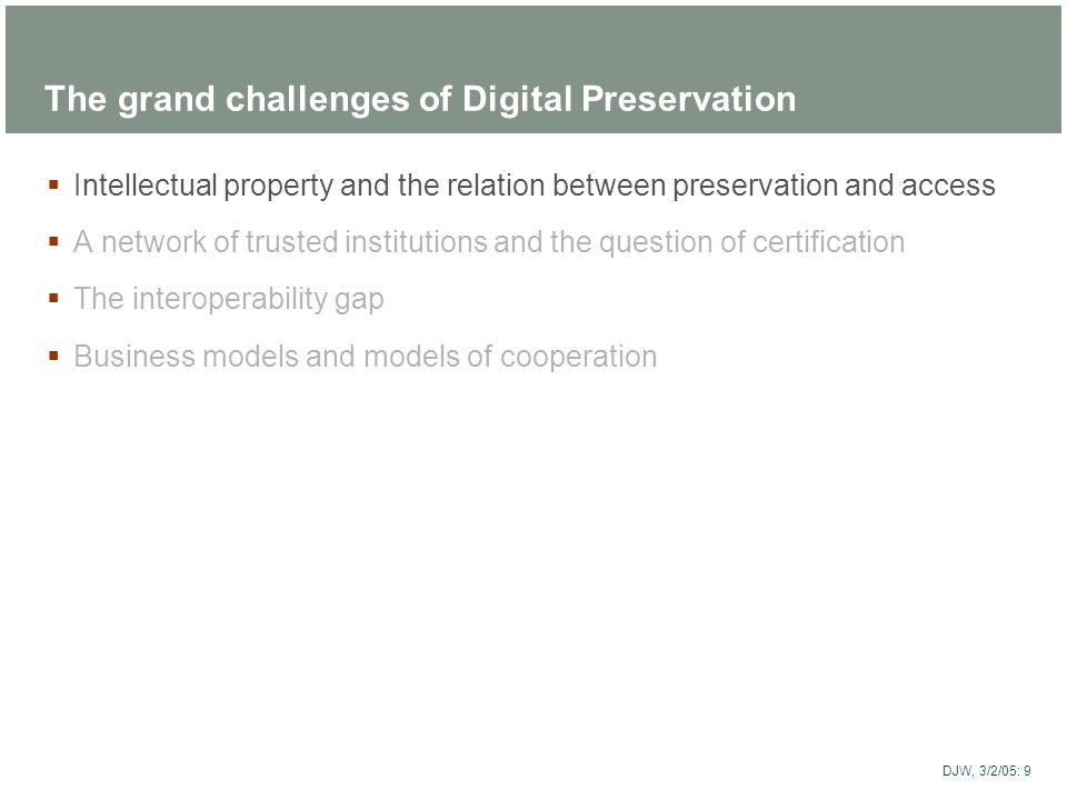 ARTstor DJW, 3/2/05: 9 The grand challenges of Digital Preservation Intellectual property and the relation between preservation and access A network o