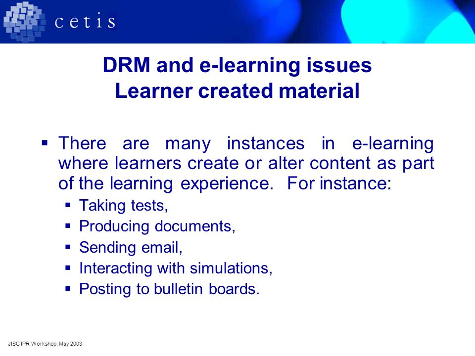 DRM and e-learning issues Learner created material There are many instances in e-learning where learners create or alter content as part of the learning experience.