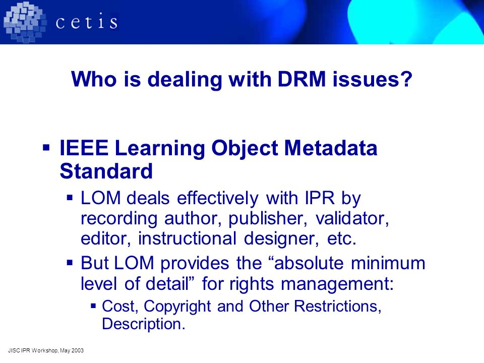 Who is dealing with DRM issues? IEEE Learning Object Metadata Standard LOM deals effectively with IPR by recording author, publisher, validator, edito