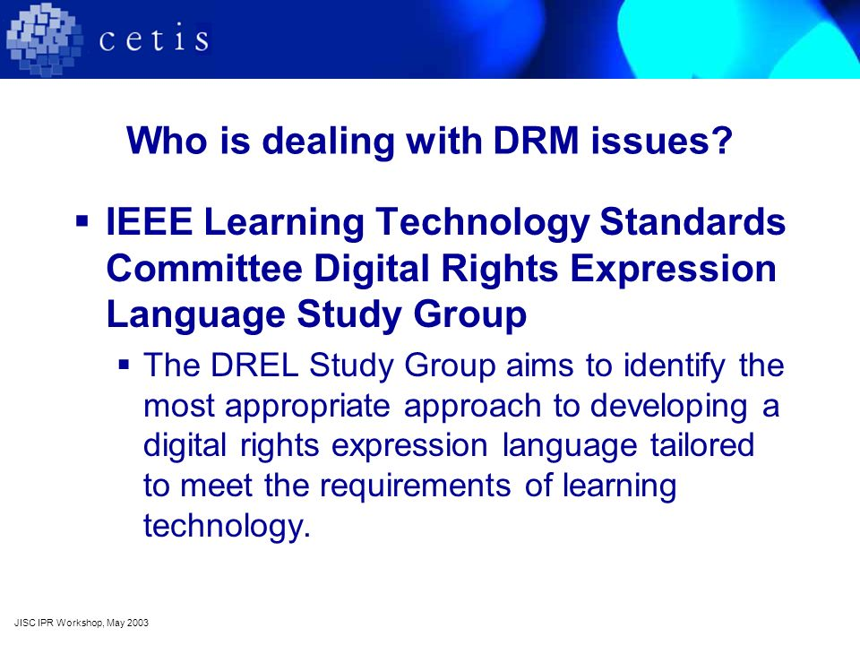 Who is dealing with DRM issues? IEEE Learning Technology Standards Committee Digital Rights Expression Language Study Group The DREL Study Group aims