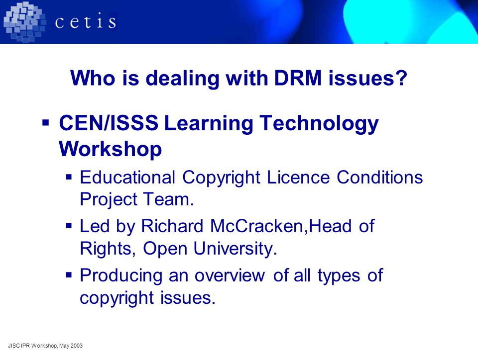 Who is dealing with DRM issues? CEN/ISSS Learning Technology Workshop Educational Copyright Licence Conditions Project Team. Led by Richard McCracken,